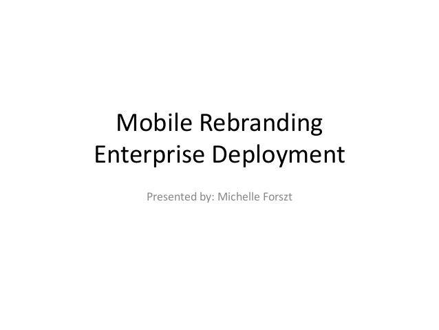 Mobile RebrandingEnterprise Deployment    Presented by: Michelle Forszt
