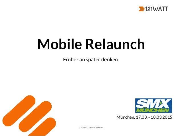 © 121WATT - André Goldmann Mobile Relaunch Früher an später denken. München, 17.03. - 18.03.2015