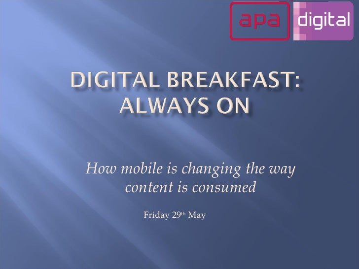 How mobile is changing the way content is consumed Friday 29 th  May