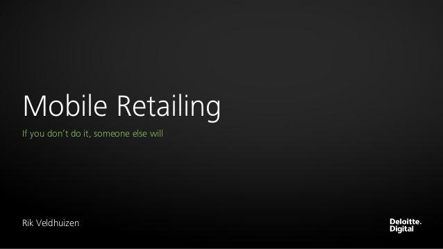 Mobile RetailingIf you don't do it, someone else willRik Veldhuizen