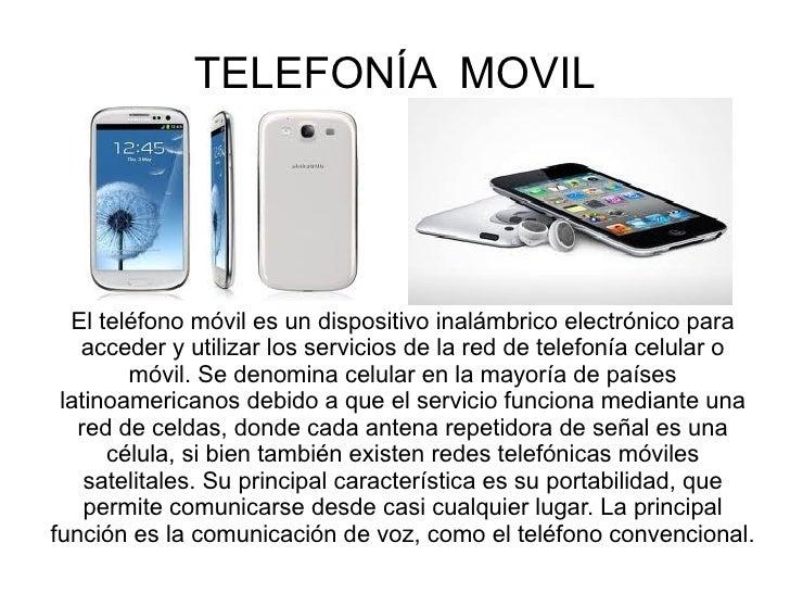 TELEFONÍA MOVIL  El teléfono móvil es un dispositivo inalámbrico electrónico para   acceder y utilizar los servicios de la...