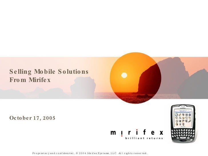 Selling Mobile Solutions From Mirifex October 17, 2005 Proprietary and confidential.  © 2004 Mirifex Systems, LLC.  All ri...