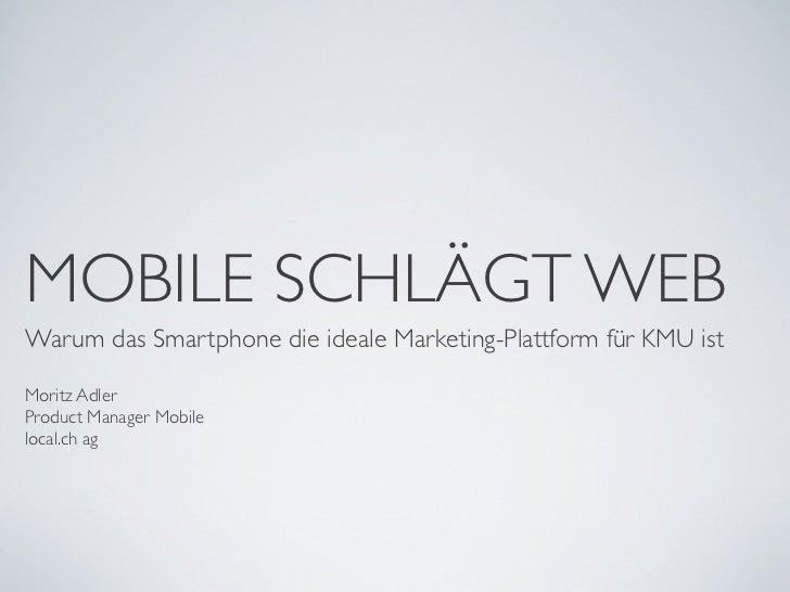 MOBILE SCHLÄGT WEBWarum das Smartphone die ideale Marketing-Plattform für KMU istMoritz AdlerProduct Manager Mobilelocal.c...