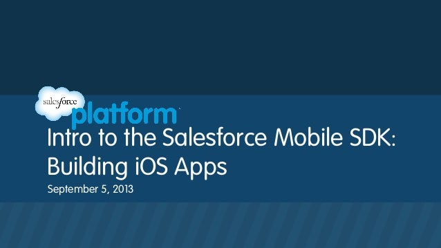 Intro to the Salesforce Mobile SDK: Building iOS Apps September 5, 2013