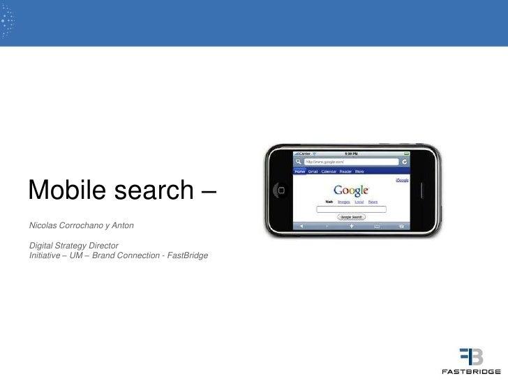 Mobile search –<br />Nicolas Corrochano y Anton<br />Digital StrategyDirector<br />Initiative – UM – Brand Connection - Fa...