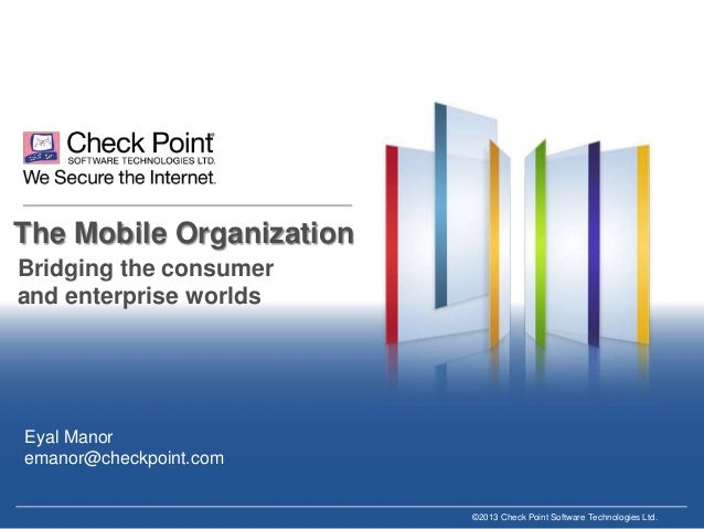 The Mobile Organization Bridging the consumer and enterprise worlds  Eyal Manor emanor@checkpoint.com  ©2013 Check Point S...