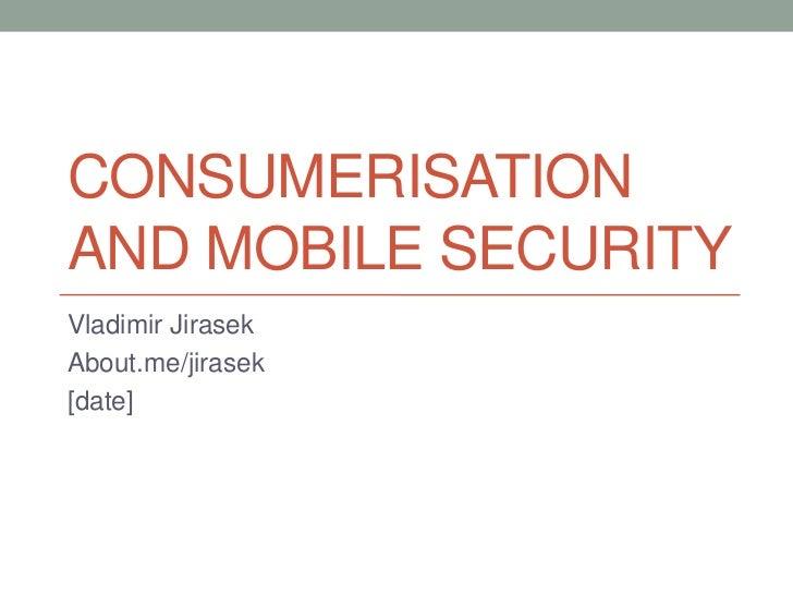 CONSUMERISATIONAND MOBILE SECURITYVladimir JirasekAbout.me/jirasek[date]