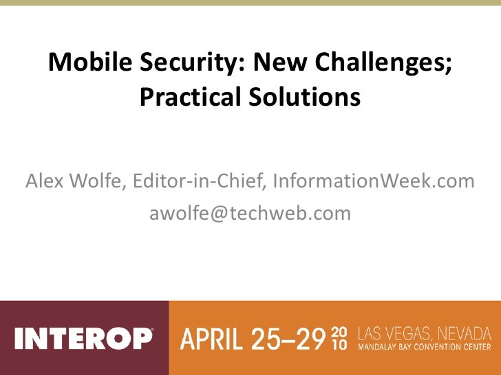 Mobile Security: New Challenges;          Practical Solutions  Alex Wolfe, Editor-in-Chief, InformationWeek.com           ...
