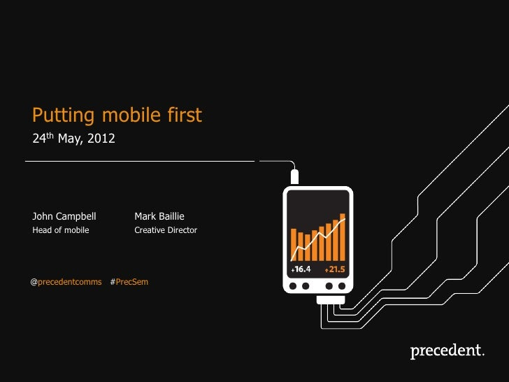 Putting mobile first24th May, 2012John Campbell        Mark BaillieHead of mobile       Creative Director@precedentcomms #...