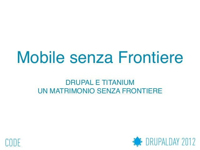 Mobile senza Frontiere        DRUPAL E TITANIUM  UN MATRIMONIO SENZA FRONTIERE