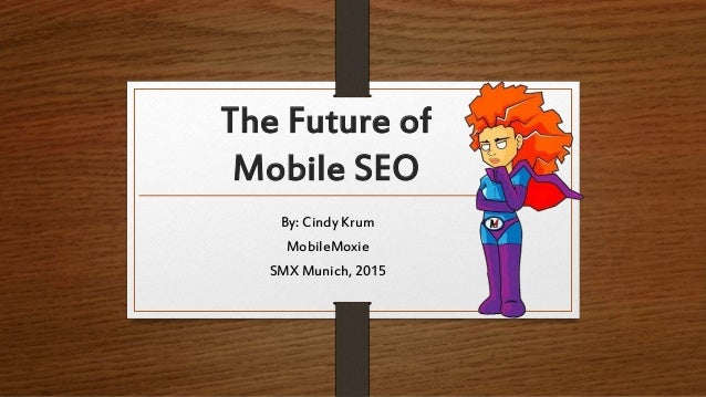 The Future of Mobile SEO By: Cindy Krum MobileMoxie SMX Munich, 2015