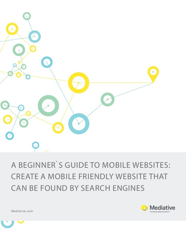 A beginner`s guide to mobile websites: create a mobile friendly website that can be found by search engines Mediative.com