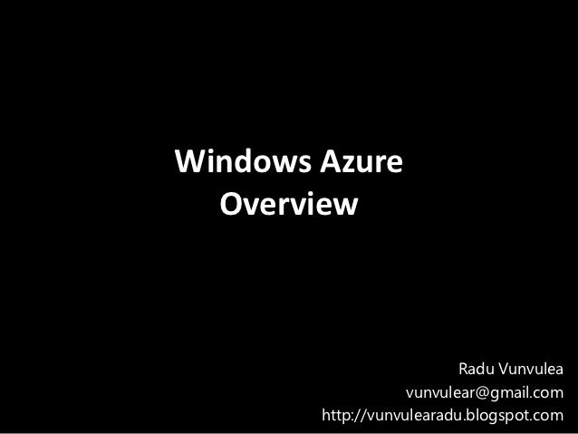 Windows Azure  Overview                           Radu Vunvulea                    vunvulear@gmail.com        http://vunvu...