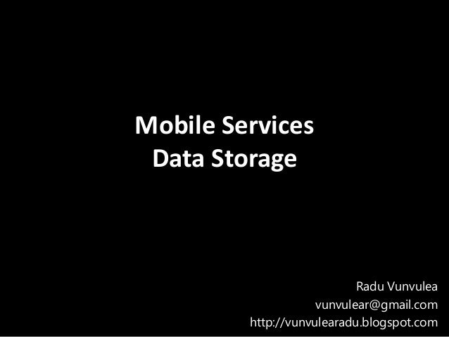 Mobile Services Data Storage                            Radu Vunvulea                     vunvulear@gmail.com         http...