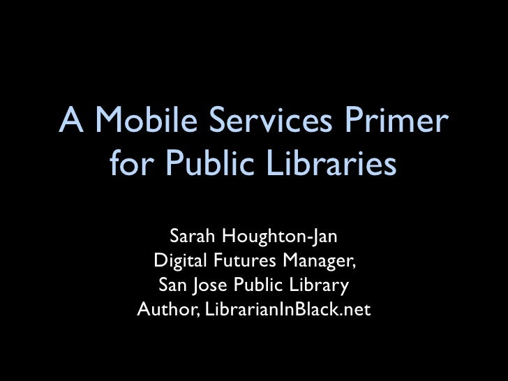 A Mobile Services Primer    for Public Libraries        Sarah Houghton-Jan      Digital Futures Manager,       San Jose Pu...