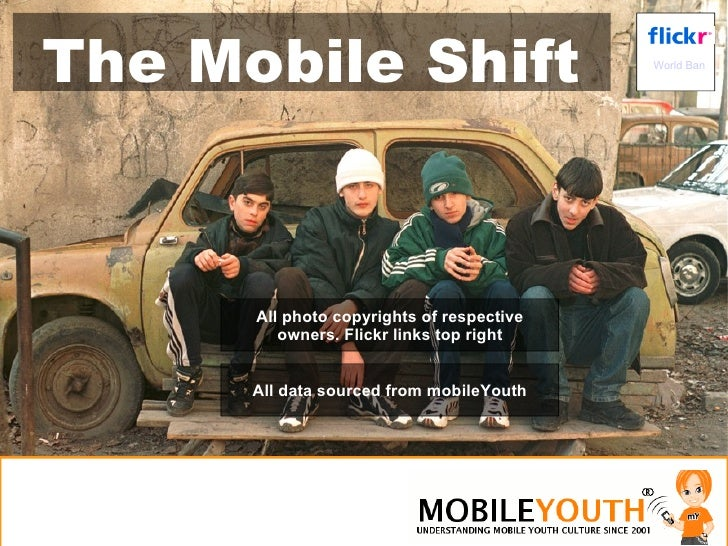 World Bank The Mobile Shift All data sourced from mobileYouth All photo copyrights of respective owners. Flickr links top ...