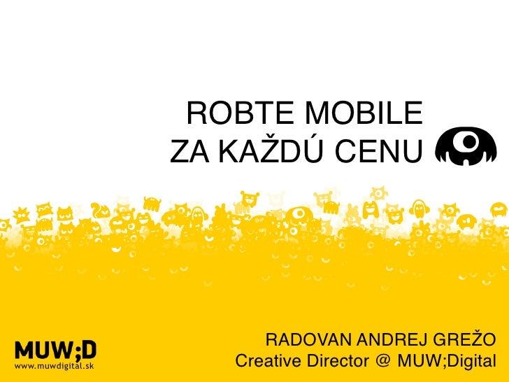 ROBTE MOBILE                    ZA KAŽDÚ CENU                          RADOVAN ANDREJ GREŽOwww.muwdigital.sk      Creative...