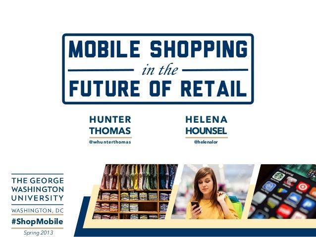 MOBILE SHOPPING in the FUTURE of RETAIL #ShopMobile Spring 2013 HUNTER THOMAS @whunterthomas HELENA HOUNSEL @helenalor