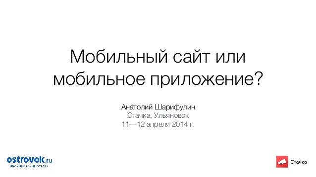 Мобильный сайт или мобильное приложение? Анатолий Шарифулин Стачка, Ульяновск 11—12 апреля 2014 г.