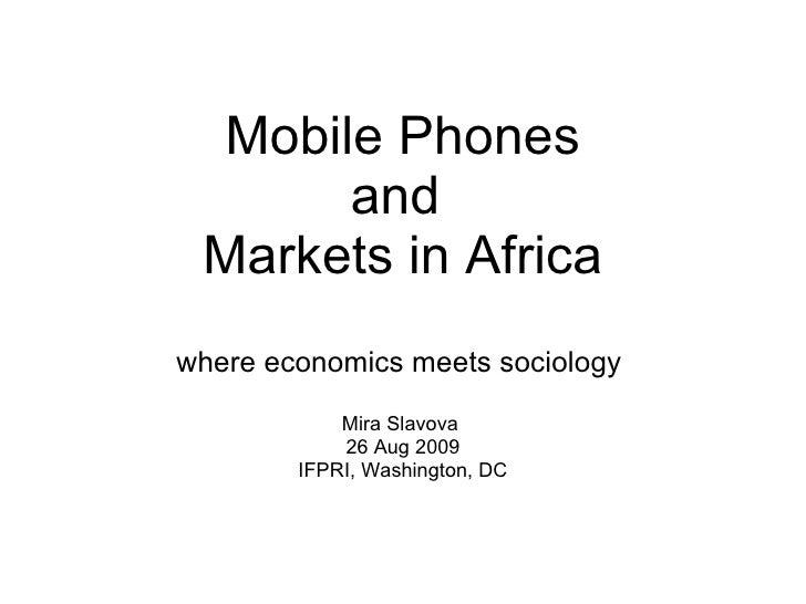 Mobile Phones and  Markets in Africa where economics meets sociology  Mira Slavova  26 Aug 2009 IFPRI, Washington, DC