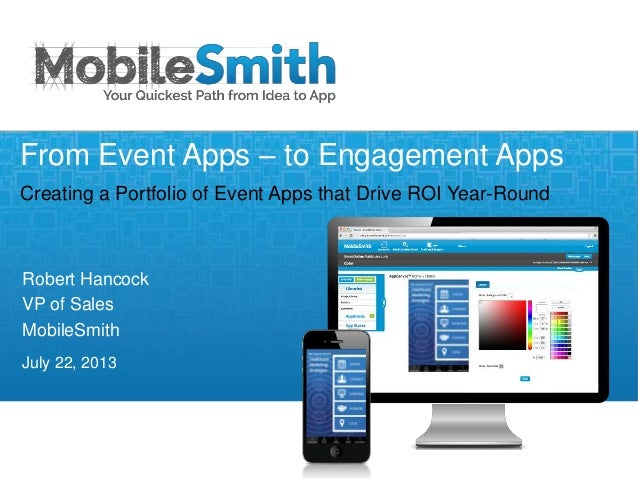 Robert Hancock VP of Sales MobileSmith July 22, 2013 From Event Apps – to Engagement Apps Creating a Portfolio of Event Ap...