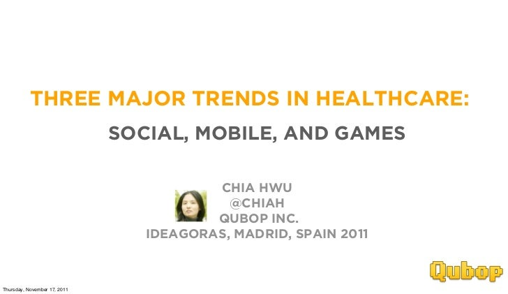 THREE MAJOR TRENDS IN HEALTHCARE:                              SOCIAL, MOBILE, AND GAMES                                  ...