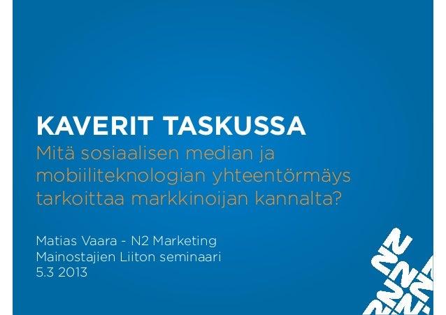 KAVERIT TASKUSSAMitä sosiaalisen median jamobiiliteknologian yhteentörmäystarkoittaa markkinoijan kannalta?Matias Vaara - ...