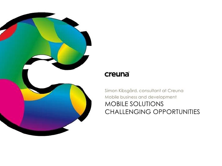 Mobile Solutions Challengingopportunities<br />Simon Kibsgård, consultant at Creuna<br />Mobile business and development<b...