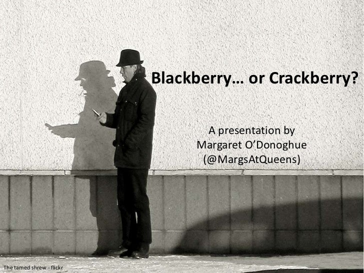 Blackberry… or Crackberry?<br />A presentation by <br />Margaret O'Donoghue <br />(@MargsAtQueens)<br />The tamed shrew - ...
