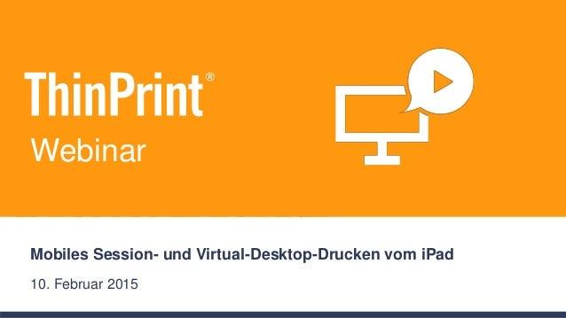 Mobiles Session- und Virtual-Desktop-Drucken vom iPad 10. Februar 2015 Webinar