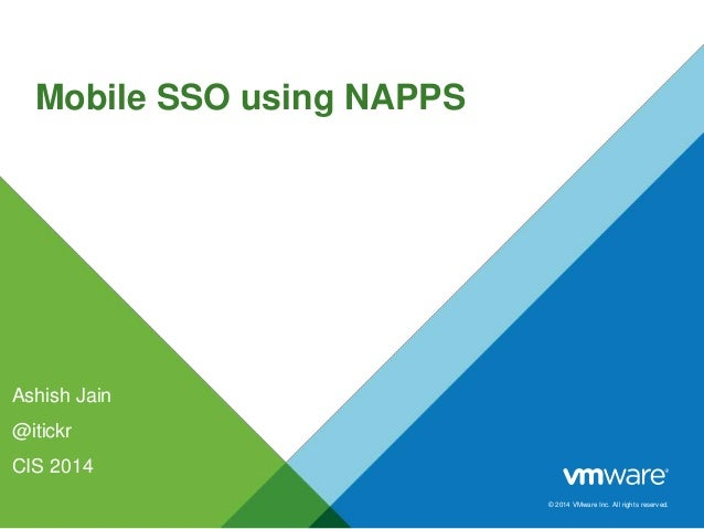 © 2014 VMware Inc. All rights reserved. Mobile SSO using NAPPS Ashish Jain @itickr CIS 2014