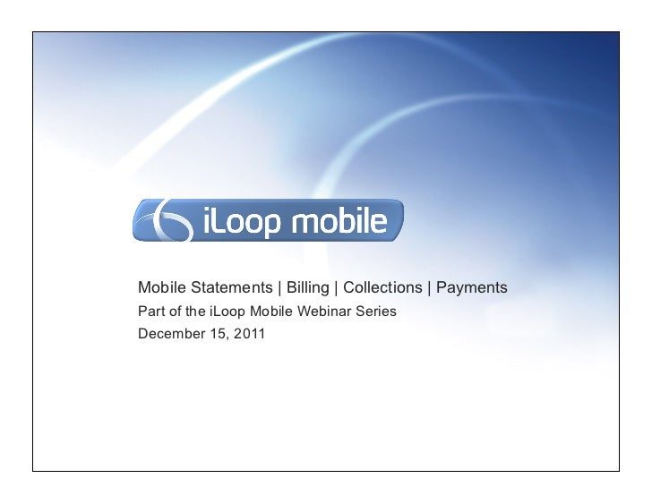 Mobile Statements | Billing | Collections | PaymentsPart of the iLoop Mobile Webinar SeriesDecember 15, 2011