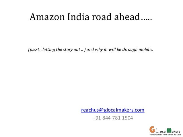 Amazon India road ahead….. (pssst…letting the story out .. ) and why it will be through mobile..  reachus@glocalmakers.com...
