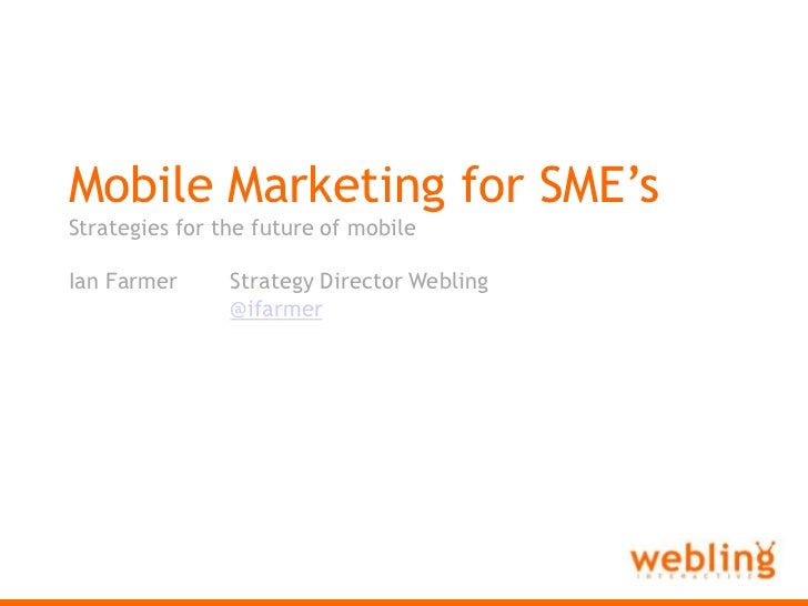Webling Interactive<br />Mobile Marketing for SME's<br />Strategies for the future of mobile<br />Ian FarmerStrategy Dire...