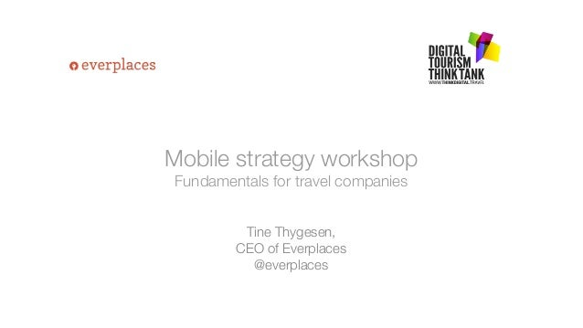 Mobile strategy workshop Fundamentals for travel companies Tine Thygesen, CEO of Everplaces @everplaces