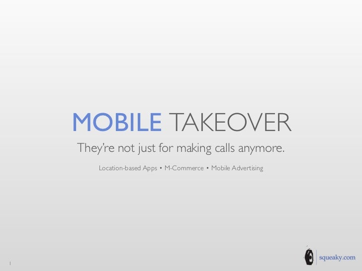 MOBILE TAKEOVER    They're not just for making calls anymore.        Location-based Apps • M-Commerce • Mobile Advertising1