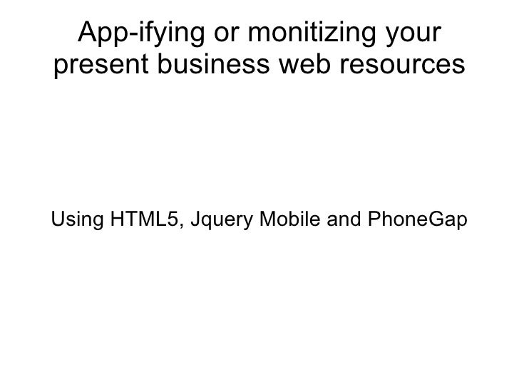 App-ifying or monitizing your present business web resources Using HTML5, Jquery Mobile and PhoneGap