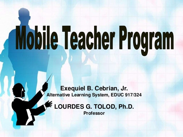 Exequiel B. Cebrian, Jr.Alternative Learning System, EDUC 917/324   LOURDES G. TOLOD, Ph.D.               Professor