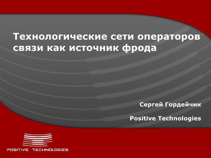 Технологические сети операторовсвязи как источник фрода                     Сергей Гордейчик                   Positive Te...