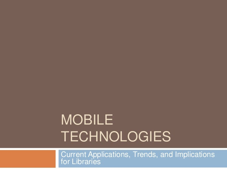 Mobile technologies<br />Current Applications, Trends, and Implications for Libraries<br />