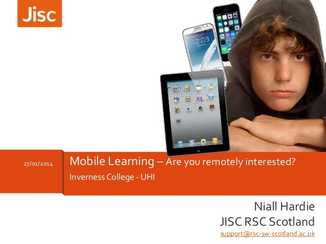 27/01/2014  Mobile Learning – Are you remotely interested? Inverness College - UHI  Niall Hardie JISC RSC Scotland support...
