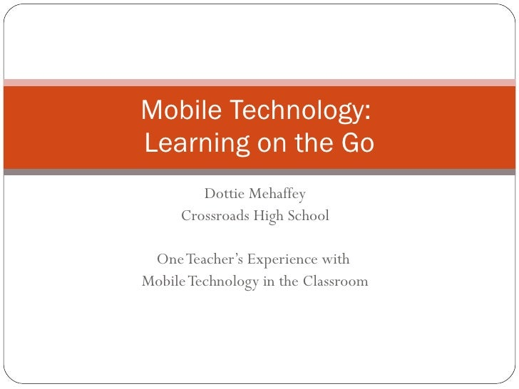 Dottie Mehaffey Crossroads High School One Teacher's Experience with  Mobile Technology in the Classroom Mobile Technology...