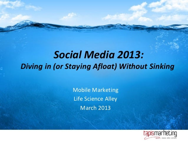 Social Media 2013:Diving in (or Staying Afloat) Without Sinking               Mobile Marketing               Life Science ...
