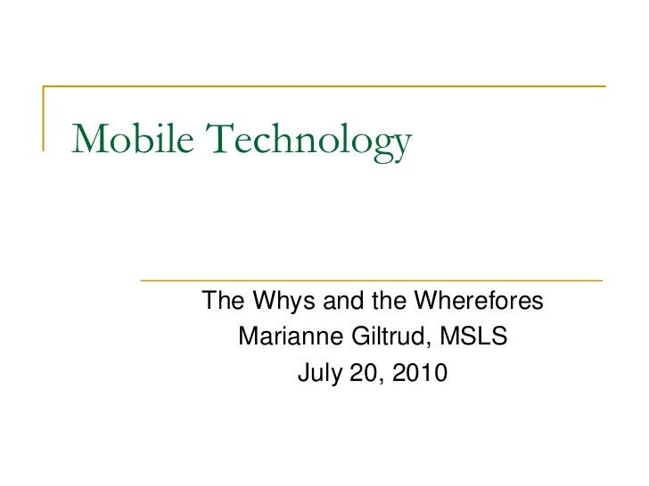 Mobile Technology      The Whys and the Wherefores         Marianne Giltrud, MSLS              July 20, 2010