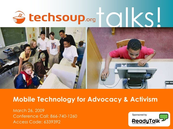 talks!  Mobile Technology for Advocacy & Activism March 26, 2009 Conference Call: 866-740-1260      Sponsored by   Access ...