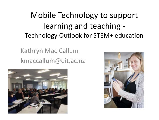 Mobile Technology to support learning and teaching - Technology Outlook for STEM+ education Kathryn Mac Callum kmaccallum@...