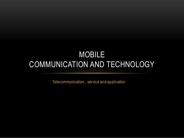 Telecommunication , service and application MOBILE COMMUNICATION AND TECHNOLOGY