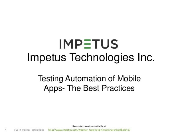 Impetus Technologies Inc.  Testing Automation of Mobile  Apps- The Best Practices  © 2014 1 Impetus Technologies  Recorded...