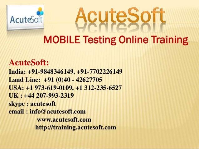 MOBILE Testing Online Training AcuteSoft: India: +91-9848346149, +91-7702226149 Land Line: +91 (0)40 - 42627705 USA: +1 97...