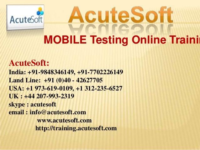 MOBILE Testing Online Trainin AcuteSoft: India: +91-9848346149, +91-7702226149 Land Line: +91 (0)40 - 42627705 USA: +1 973...